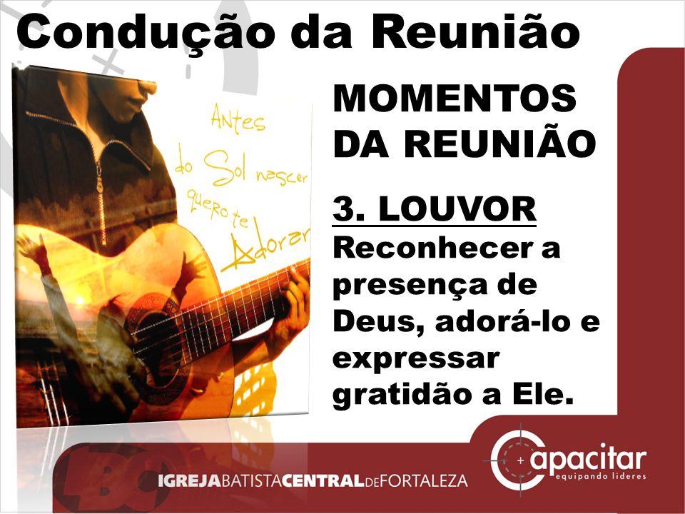 Condução da Reunião MOMENTOS DA REUNIÃO 3. LOUVOR Reconhecer a presença de Deus, adorá-lo e expressar gratidão a Ele.