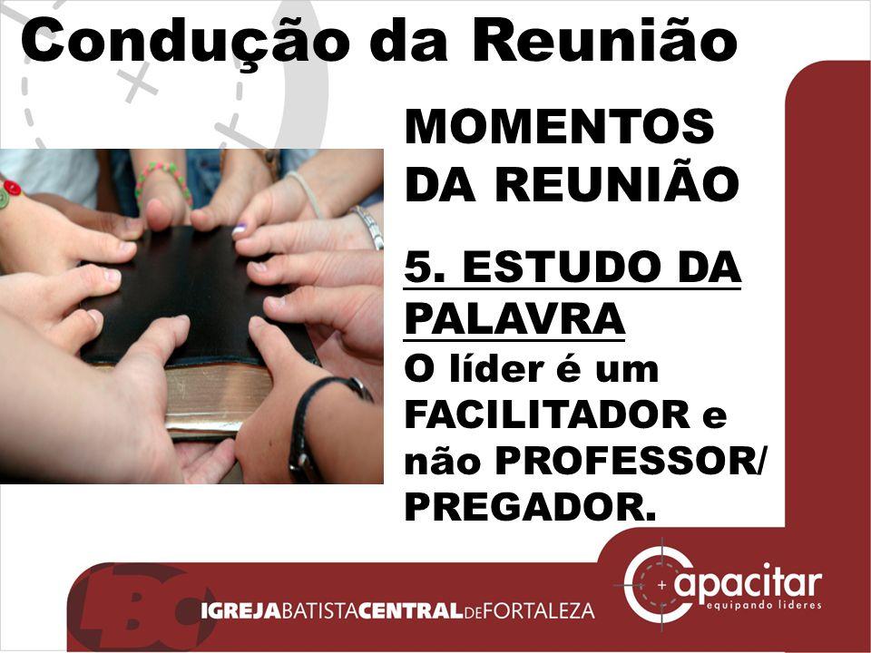 Condução da Reunião MOMENTOS DA REUNIÃO 5. ESTUDO DA PALAVRA O líder é um FACILITADOR e não PROFESSOR/ PREGADOR.