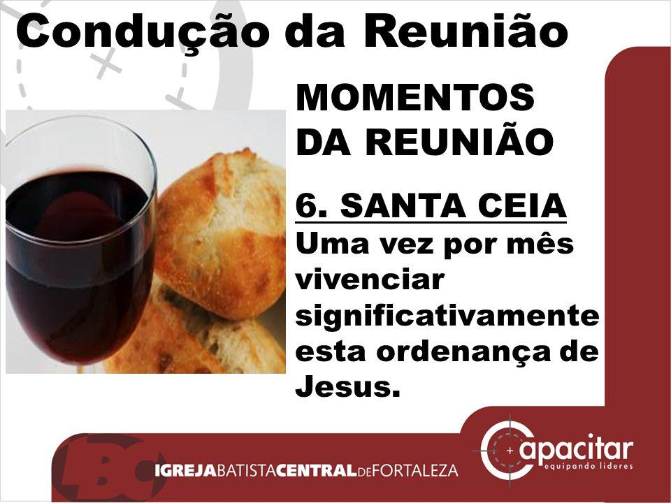 Condução da Reunião MOMENTOS DA REUNIÃO 6. SANTA CEIA Uma vez por mês vivenciar significativamente esta ordenança de Jesus.