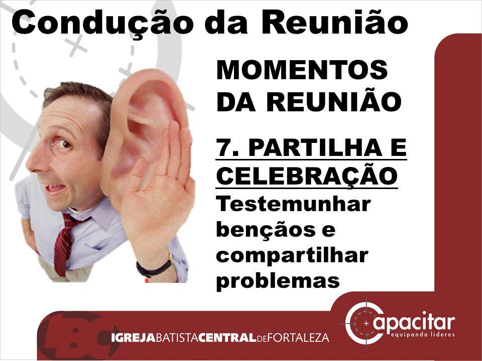 Condução da Reunião MOMENTOS DA REUNIÃO 7. PARTILHA E CELEBRAÇÃO Testemunhar bençãos e compartilhar problemas