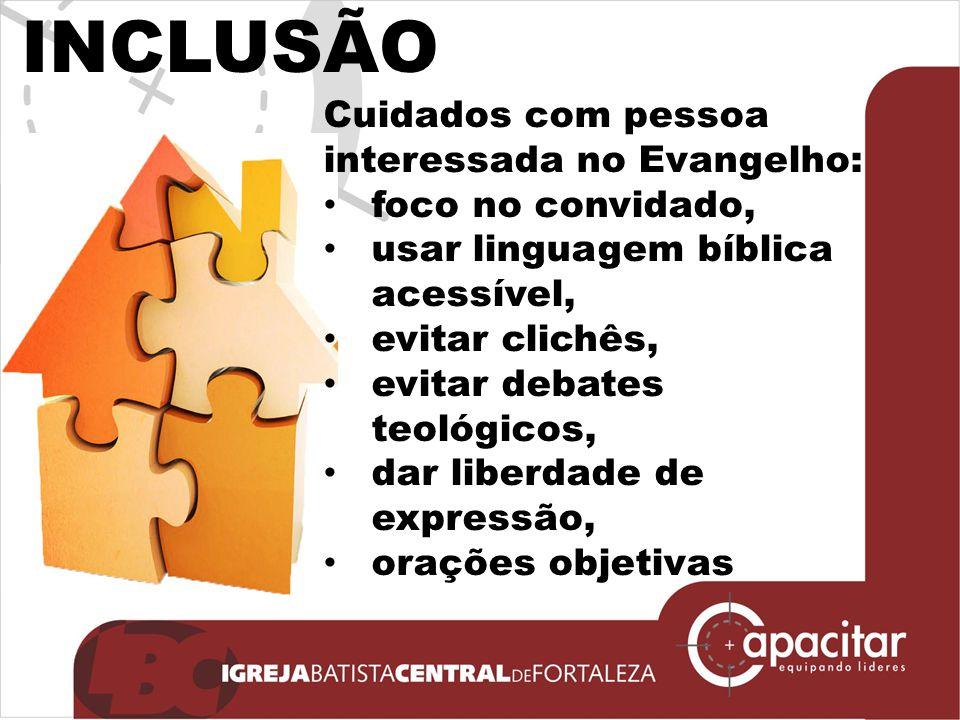INCLUSÃO Cuidados com pessoa interessada no Evangelho: foco no convidado, usar linguagem bíblica acessível, evitar clichês, evitar debates teológicos,