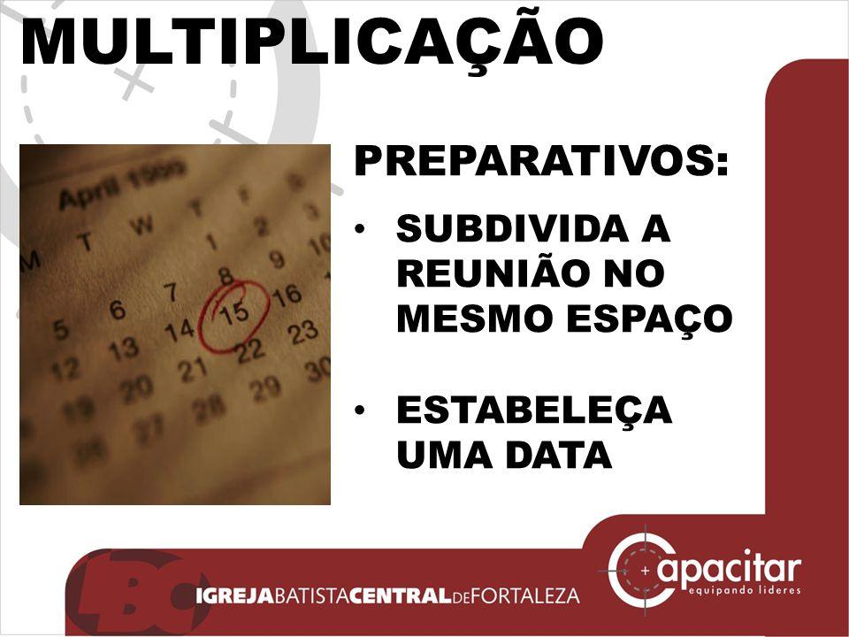 MULTIPLICAÇÃO PREPARATIVOS: SUBDIVIDA A REUNIÃO NO MESMO ESPAÇO ESTABELEÇA UMA DATA