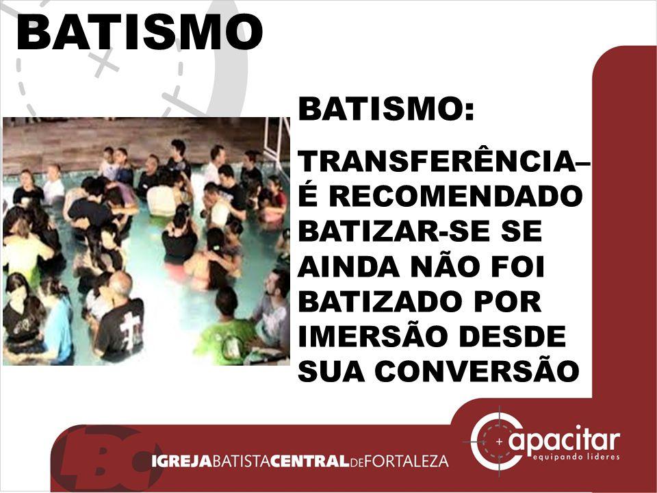BATISMO: TRANSFERÊNCIA– É RECOMENDADO BATIZAR-SE SE AINDA NÃO FOI BATIZADO POR IMERSÃO DESDE SUA CONVERSÃO BATISMO