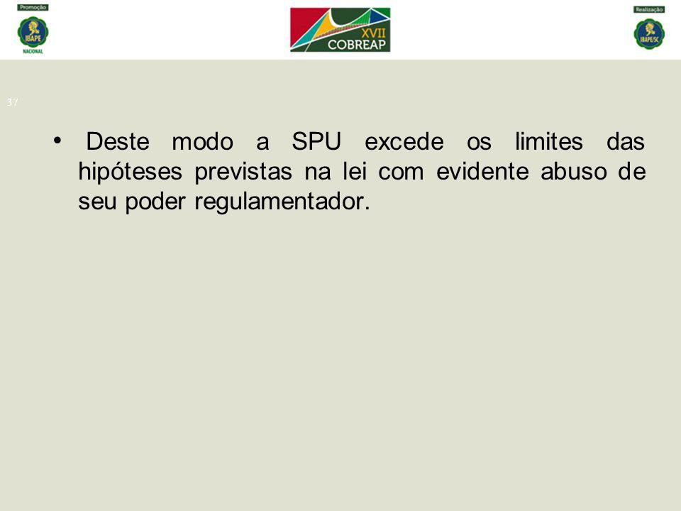 37 Deste modo a SPU excede os limites das hipóteses previstas na lei com evidente abuso de seu poder regulamentador.