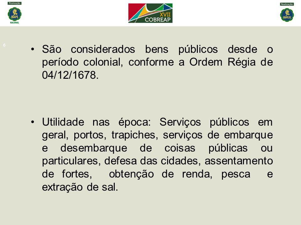 6 São considerados bens públicos desde o período colonial, conforme a Ordem Régia de 04/12/1678. Utilidade nas época: Serviços públicos em geral, port
