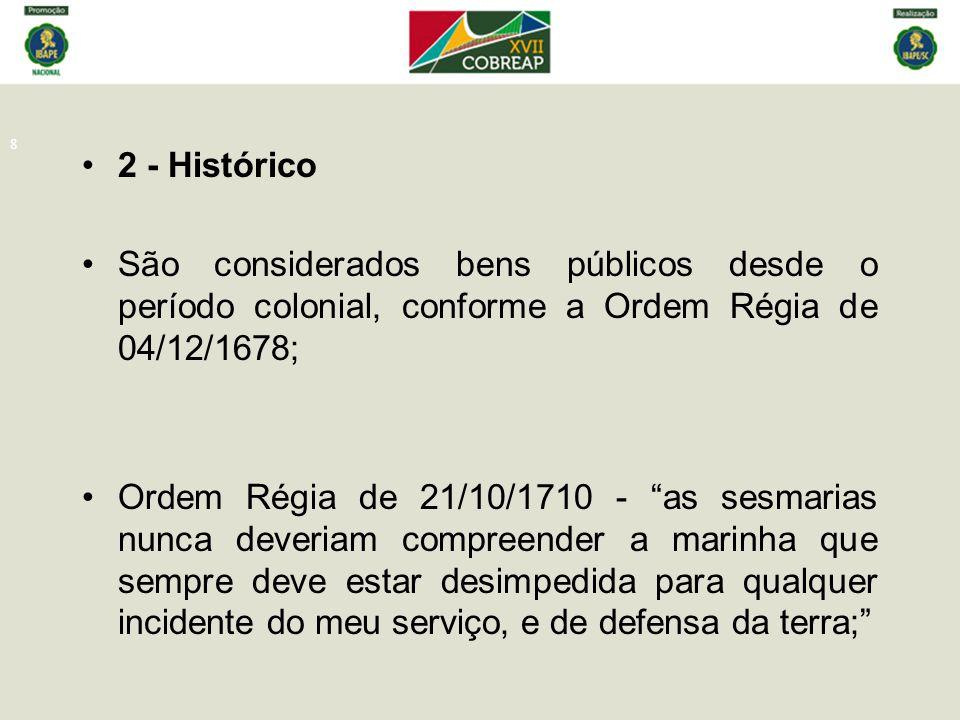 9 Carta Régia de 07/05/1725 - manda o Governador do Rio de Janeiro informar sobre a conveniência de mediar marinha entre o mar e as edificações, e qual a quantidade dela ; Ordem Régia de 10/12/1726 - proíbe edificar nas praias ou avançar sequer um palmo para o mar, por assim o exigir o bem público ;