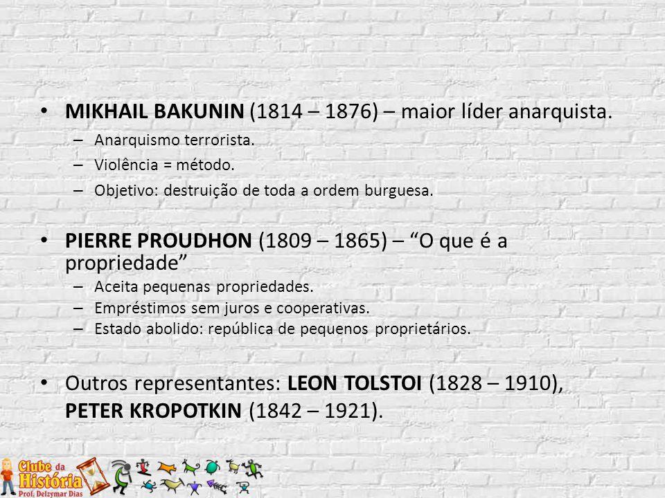 MIKHAIL BAKUNIN (1814 – 1876) – maior líder anarquista. – Anarquismo terrorista. – Violência = método. – Objetivo: destruição de toda a ordem burguesa