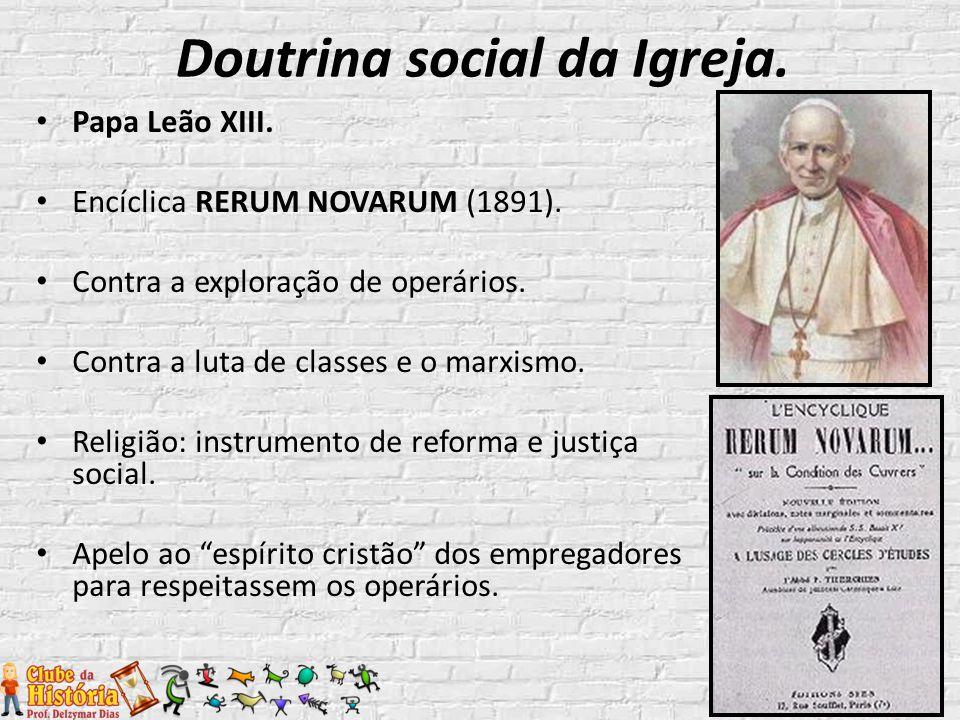 Papa Leão XIII. Encíclica RERUM NOVARUM (1891). Contra a exploração de operários. Contra a luta de classes e o marxismo. Religião: instrumento de refo