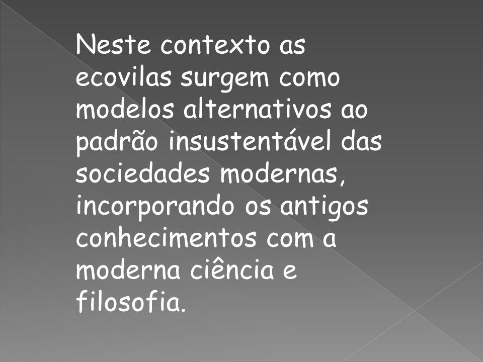 Neste contexto as ecovilas surgem como modelos alternativos ao padrão insustentável das sociedades modernas, incorporando os antigos conhecimentos com a moderna ciência e filosofia.