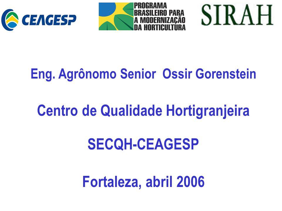 Eng. Agrônomo Senior Ossir Gorenstein Centro de Qualidade Hortigranjeira SECQH-CEAGESP Fortaleza, abril 2006