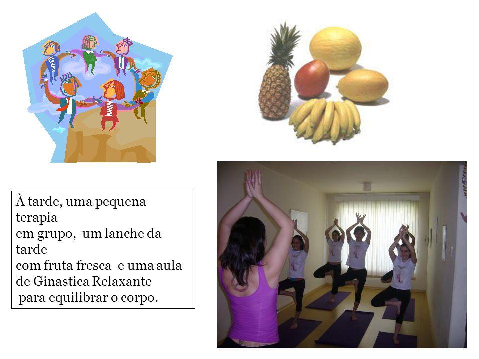 À tarde, uma pequena terapia em grupo, um lanche da tarde com fruta fresca e uma aula de Ginastica Relaxante para equilibrar o corpo.