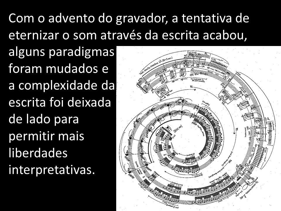Com o advento do gravador, a tentativa de eternizar o som através da escrita acabou, alguns paradigmas foram mudados e a complexidade da escrita foi d