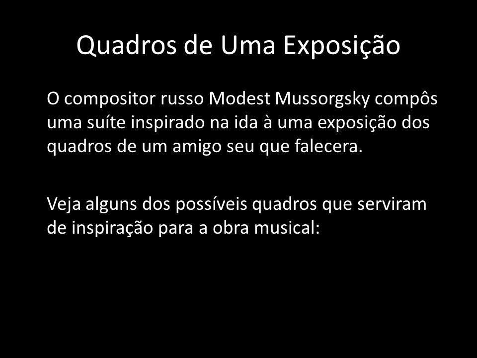 Quadros de Uma Exposição O compositor russo Modest Mussorgsky compôs uma suíte inspirado na ida à uma exposição dos quadros de um amigo seu que falecera.