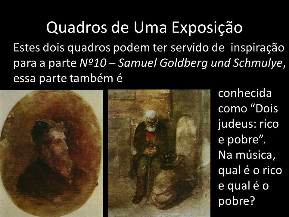 Quadros de Uma Exposição Estes dois quadros podem ter servido de inspiração para a parte Nº10 – Samuel Goldberg und Schmulye, essa parte também é conhecida como Dois judeus: rico e pobre .