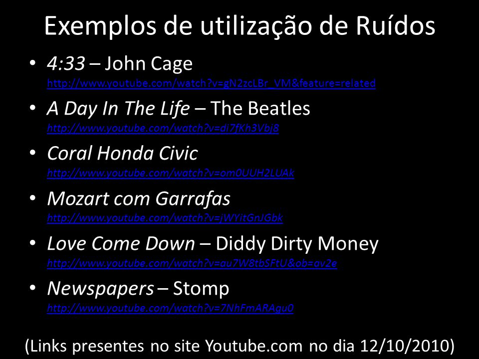 Exemplos de utilização de Ruídos 4:33 – John Cage http://www.youtube.com/watch?v=gN2zcLBr_VM&feature=related http://www.youtube.com/watch?v=gN2zcLBr_VM&feature=related A Day In The Life – The Beatles http://www.youtube.com/watch?v=di7fKh3Vbj8 http://www.youtube.com/watch?v=di7fKh3Vbj8 Coral Honda Civic http://www.youtube.com/watch?v=om0UUH2LUAk http://www.youtube.com/watch?v=om0UUH2LUAk Mozart com Garrafas http://www.youtube.com/watch?v=jWYitGnJGbk http://www.youtube.com/watch?v=jWYitGnJGbk Love Come Down – Diddy Dirty Money http://www.youtube.com/watch?v=au7W8tbSFtU&ob=av2e http://www.youtube.com/watch?v=au7W8tbSFtU&ob=av2e Newspapers – Stomp http://www.youtube.com/watch?v=7NhFmARAgu0 http://www.youtube.com/watch?v=7NhFmARAgu0 (Links presentes no site Youtube.com no dia 12/10/2010)