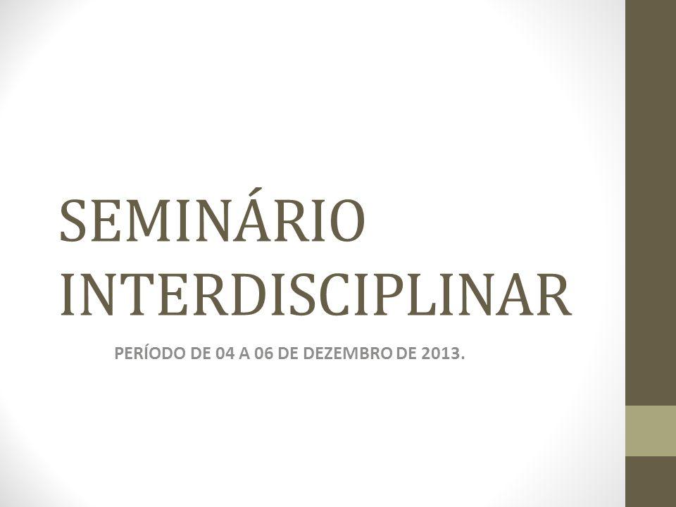 SEMINÁRIO INTERDISCIPLINAR PERÍODO DE 04 A 06 DE DEZEMBRO DE 2013.