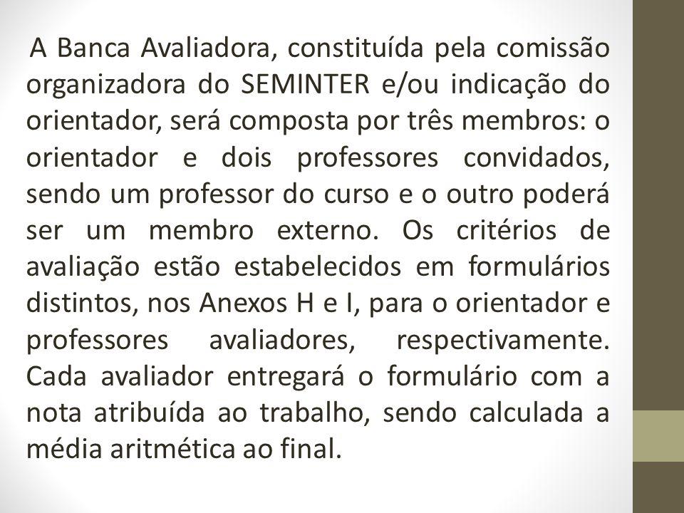 A Banca Avaliadora, constituída pela comissão organizadora do SEMINTER e/ou indicação do orientador, será composta por três membros: o orientador e dois professores convidados, sendo um professor do curso e o outro poderá ser um membro externo.