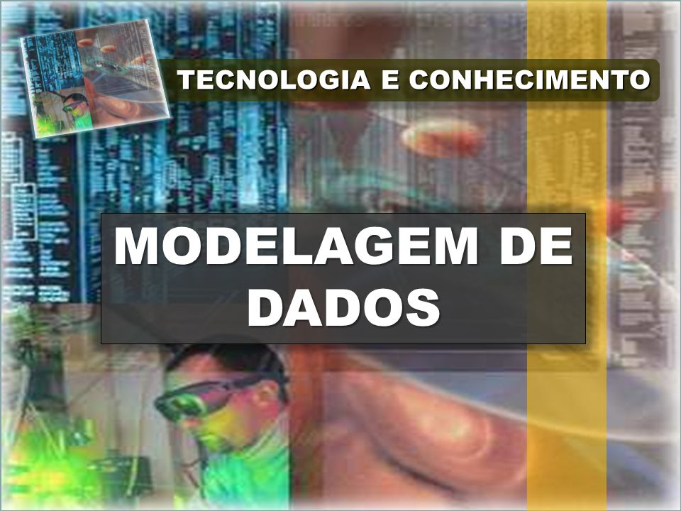 TECNOLOGIA E CONHECIMENTO MODELAGEM DE DADOS MODELAGEM DE DADOS