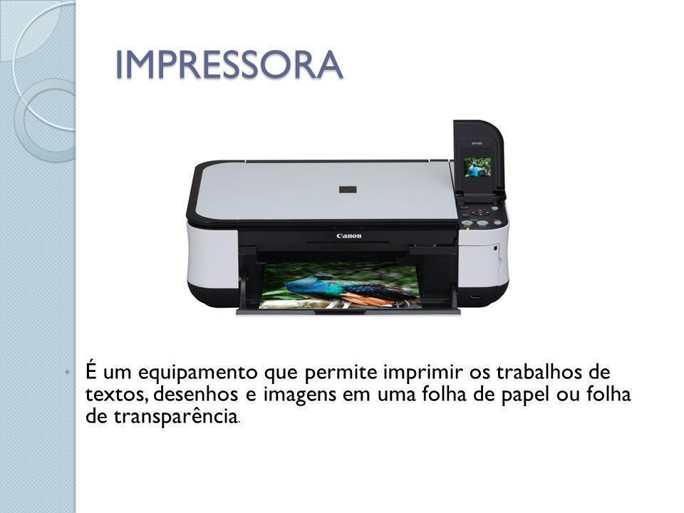 IMPRESSORA É um equipamento que permite imprimir os trabalhos de textos, desenhos e imagens em uma folha de papel ou folha de transparência.