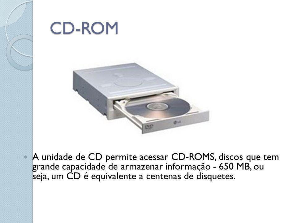 CD-ROM A unidade de CD permite acessar CD-ROMS, discos que tem grande capacidade de armazenar informação - 650 MB, ou seja, um CD é equivalente a cent