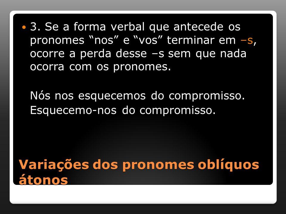 """Variações dos pronomes oblíquos átonos 3. Se a forma verbal que antecede os pronomes """"nos"""" e """"vos"""" terminar em –s, ocorre a perda desse –s sem que nad"""