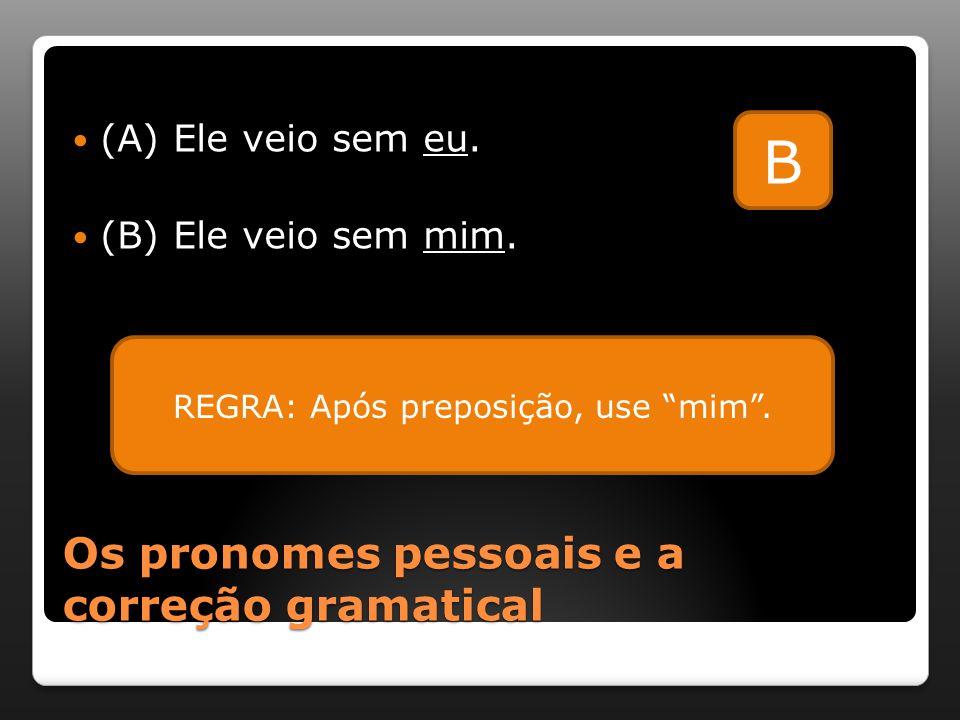 """Os pronomes pessoais e a correção gramatical (A) Ele veio sem eu. (B) Ele veio sem mim. B REGRA: Após preposição, use """"mim""""."""