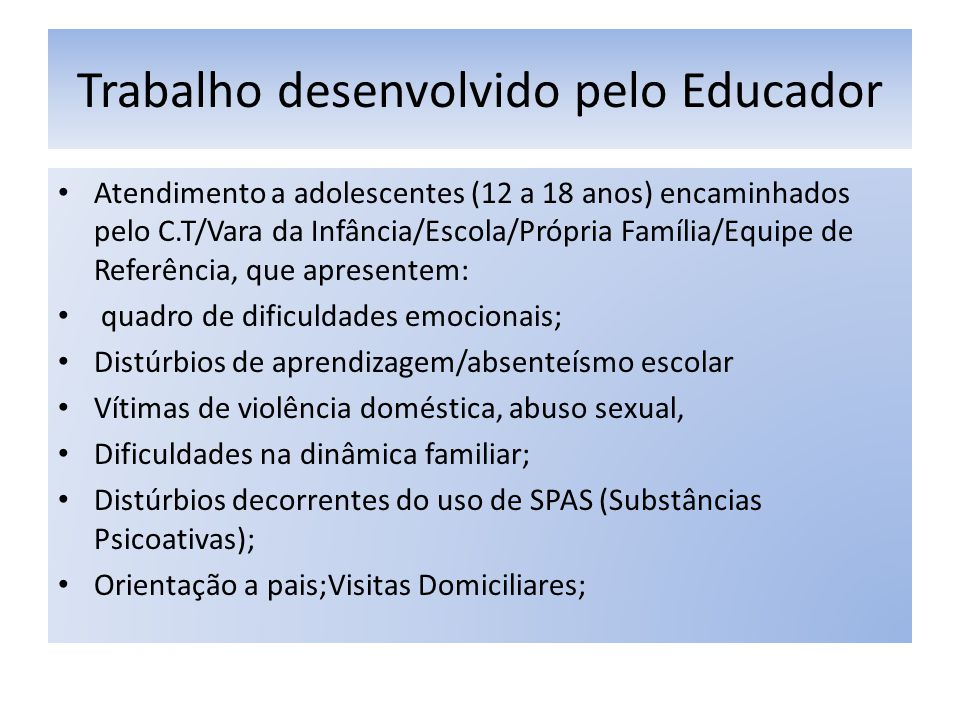 Trabalho desenvolvido pelo Educador Atendimento a adolescentes (12 a 18 anos) encaminhados pelo C.T/Vara da Infância/Escola/Própria Família/Equipe de Referência, que apresentem: quadro de dificuldades emocionais; Distúrbios de aprendizagem/absenteísmo escolar Vítimas de violência doméstica, abuso sexual, Dificuldades na dinâmica familiar; Distúrbios decorrentes do uso de SPAS (Substâncias Psicoativas); Orientação a pais;Visitas Domiciliares;