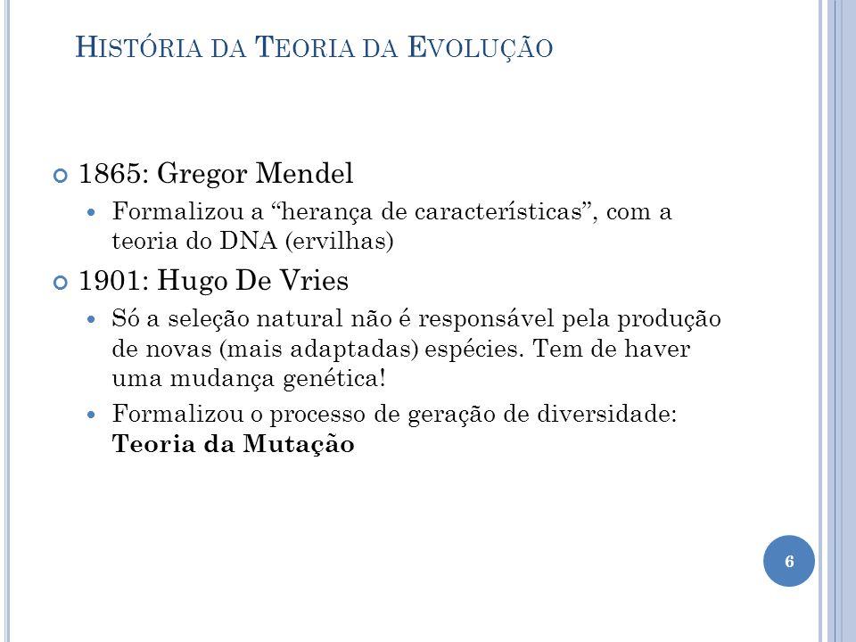 H ISTÓRIA DA T EORIA DA E VOLUÇÃO 1865: Gregor Mendel Formalizou a herança de características , com a teoria do DNA (ervilhas) 1901: Hugo De Vries Só a seleção natural não é responsável pela produção de novas (mais adaptadas) espécies.