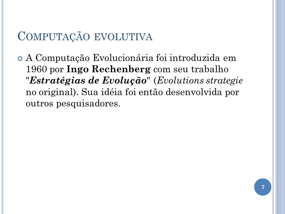 C OMPUTAÇÃO EVOLUTIVA A Computação Evolucionária foi introduzida em 1960 por Ingo Rechenberg com seu trabalho Estratégias de Evolução ( Evolutions strategie no original).