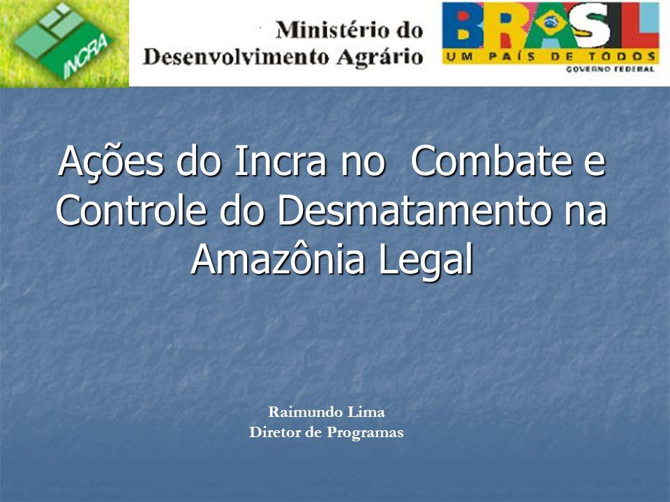 Ações do Incra no Combate e Controle do Desmatamento na Amazônia Legal Raimundo Lima Diretor de Programas