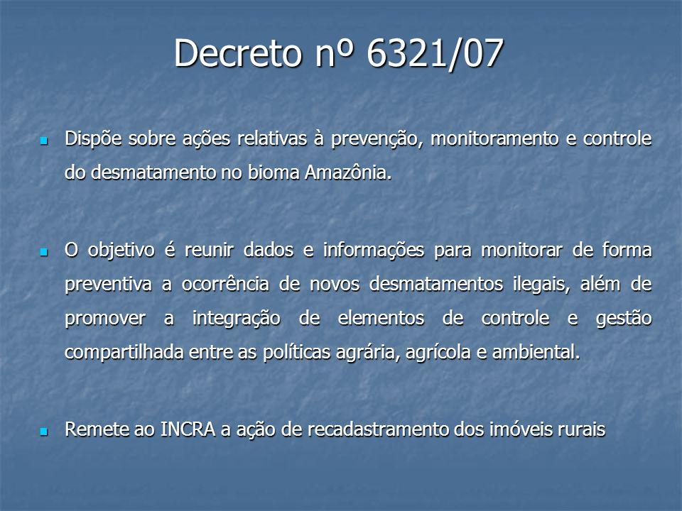 Decreto nº 6321/07 Dispõe sobre ações relativas à prevenção, monitoramento e controle do desmatamento no bioma Amazônia. Dispõe sobre ações relativas
