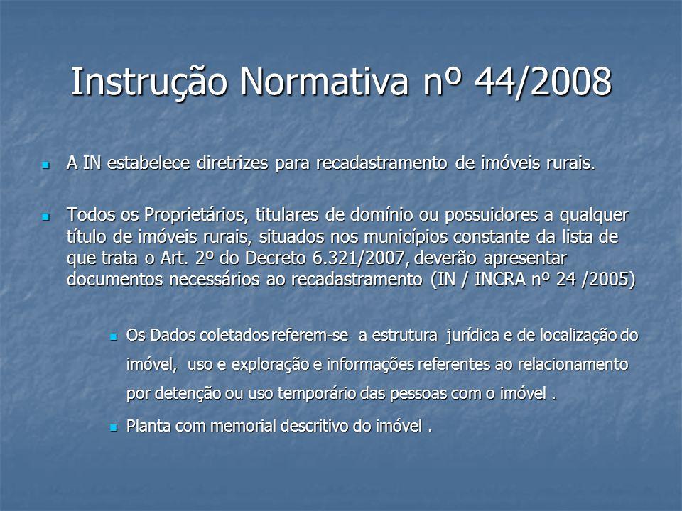 Instrução Normativa nº 44/2008 A IN estabelece diretrizes para recadastramento de imóveis rurais. A IN estabelece diretrizes para recadastramento de i