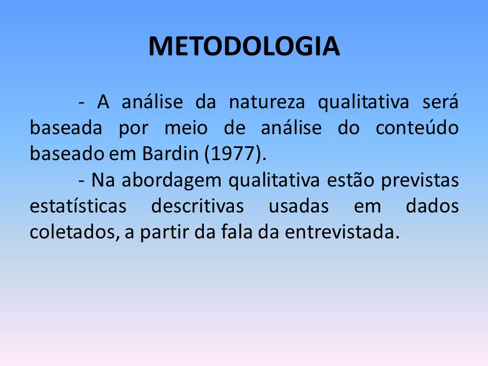 METODOLOGIA - A análise da natureza qualitativa será baseada por meio de análise do conteúdo baseado em Bardin (1977). - Na abordagem qualitativa estã