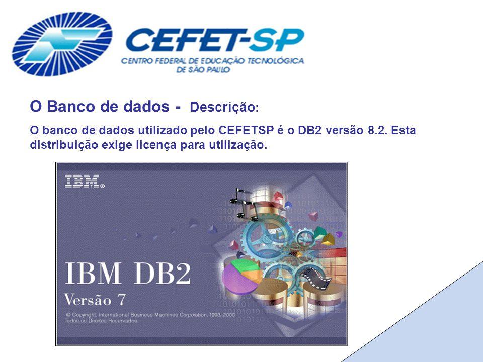 O Banco de dados - Descrição : O banco de dados utilizado pelo CEFETSP é o DB2 versão 8.2.