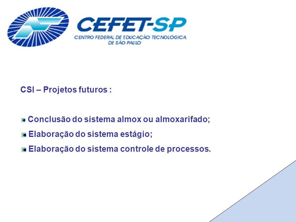 CSI – Projetos futuros : Conclusão do sistema almox ou almoxarifado; Elaboração do sistema estágio; Elaboração do sistema controle de processos.