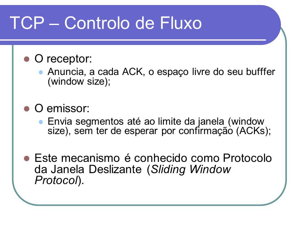 TCP – Controlo de Fluxo O receptor: Anuncia, a cada ACK, o espaço livre do seu bufffer (window size); O emissor: Envia segmentos até ao limite da janela (window size), sem ter de esperar por confirmação (ACKs); Este mecanismo é conhecido como Protocolo da Janela Deslizante (Sliding Window Protocol).