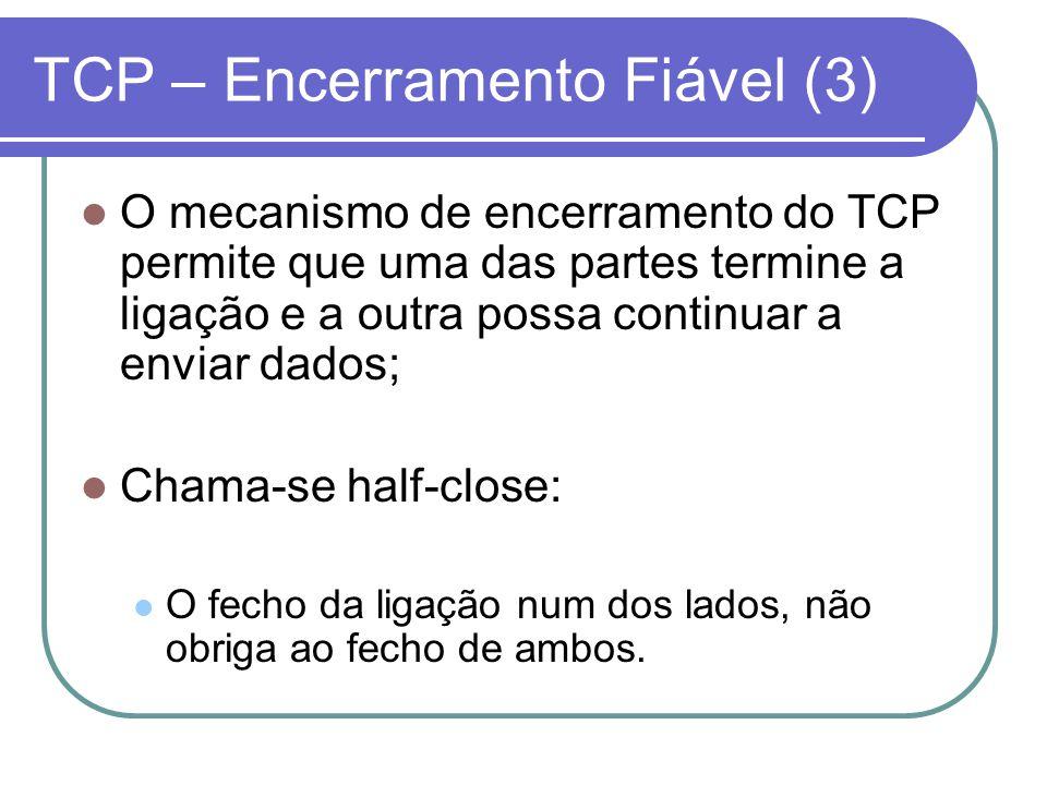 TCP – Encerramento Fiável (3) O mecanismo de encerramento do TCP permite que uma das partes termine a ligação e a outra possa continuar a enviar dados; Chama-se half-close: O fecho da ligação num dos lados, não obriga ao fecho de ambos.