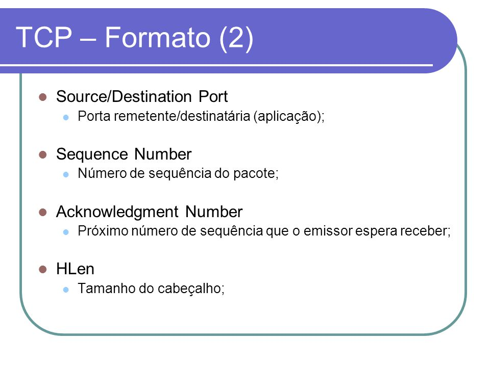 TCP – Formato (2) Source/Destination Port Porta remetente/destinatária (aplicação); Sequence Number Número de sequência do pacote; Acknowledgment Numb