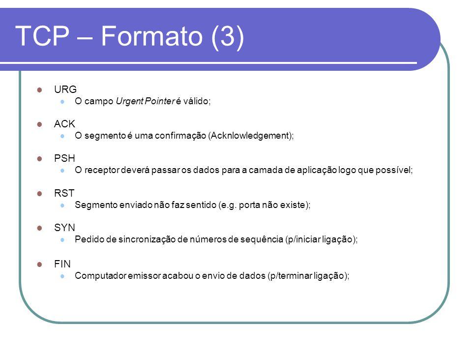 TCP – Formato (3) URG O campo Urgent Pointer é válido; ACK O segmento é uma confirmação (Acknlowledgement); PSH O receptor deverá passar os dados para a camada de aplicação logo que possível; RST Segmento enviado não faz sentido (e.g.