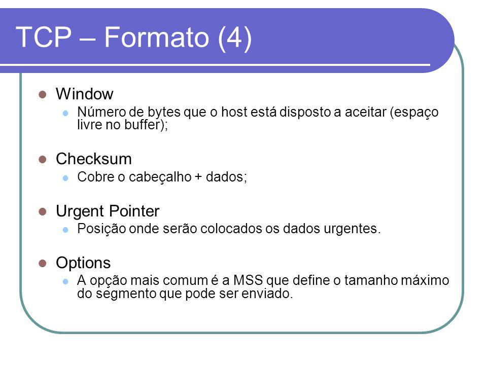 TCP – Formato (4) Window Número de bytes que o host está disposto a aceitar (espaço livre no buffer); Checksum Cobre o cabeçalho + dados; Urgent Pointer Posição onde serão colocados os dados urgentes.