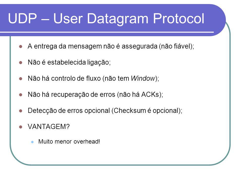UDP – User Datagram Protocol A entrega da mensagem não é assegurada (não fiável); Não é estabelecida ligação; Não há controlo de fluxo (não tem Window); Não há recuperação de erros (não há ACKs); Detecção de erros opcional (Checksum é opcional); VANTAGEM.