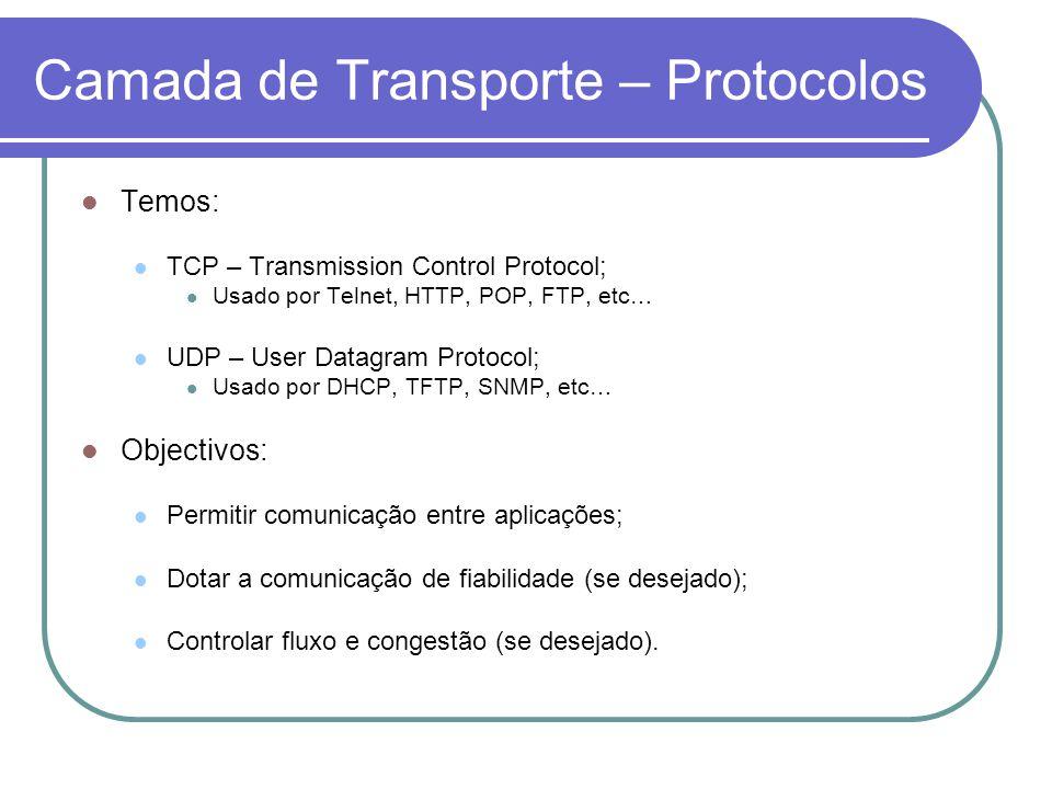 Camada de Transporte – Protocolos Temos: TCP – Transmission Control Protocol; Usado por Telnet, HTTP, POP, FTP, etc… UDP – User Datagram Protocol; Usado por DHCP, TFTP, SNMP, etc… Objectivos: Permitir comunicação entre aplicações; Dotar a comunicação de fiabilidade (se desejado); Controlar fluxo e congestão (se desejado).