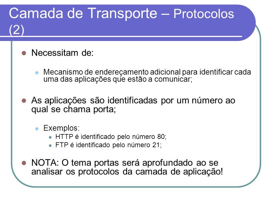 Camada de Transporte – Protocolos (2) Necessitam de: Mecanismo de endereçamento adicional para identificar cada uma das aplicações que estão a comunicar; As aplicações são identificadas por um número ao qual se chama porta; Exemplos: HTTP é identificado pelo número 80; FTP é identificado pelo número 21; NOTA: O tema portas será aprofundado ao se analisar os protocolos da camada de aplicação!