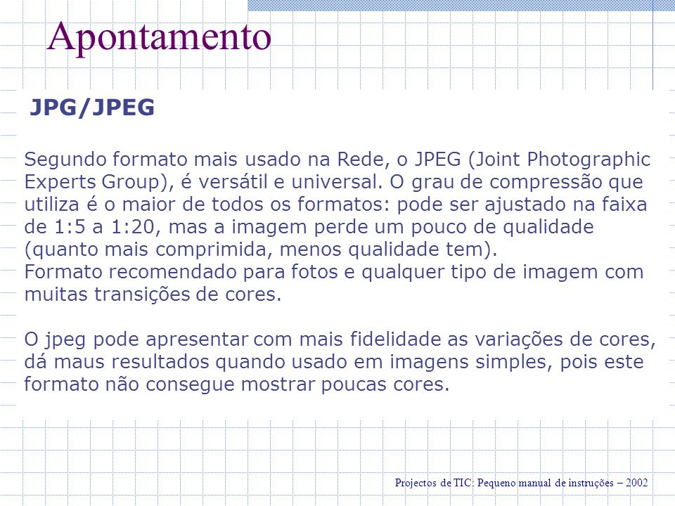 Apontamento Nota: Apesar de não existir uma regra oficial sobre qual formato usar para qual tipo de imagem, a dica dada pela maioria dos webdesigners é a seguinte: o GIF é mais indicado para gráficos (ilustrações vectoriais e fontes em geral); O JPEG é melhor para fotografias ou ilustrações com grandes variações de cores.