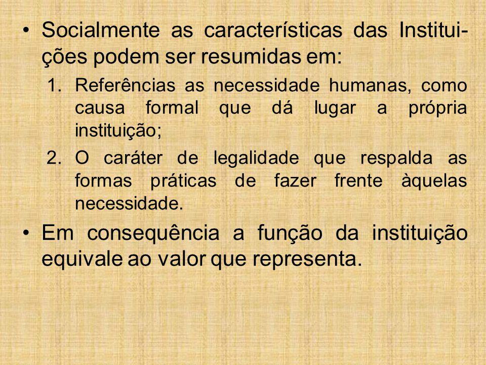 Socialmente as características das Institui- ções podem ser resumidas em: 1.Referências as necessidade humanas, como causa formal que dá lugar a própria instituição; 2.O caráter de legalidade que respalda as formas práticas de fazer frente àquelas necessidade.