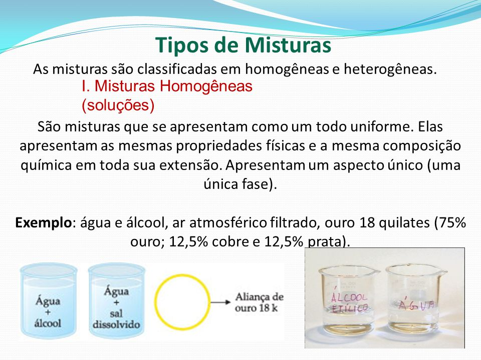 I. Misturas Homogêneas (soluções) Tipos de Misturas As misturas são classificadas em homogêneas e heterogêneas. São misturas que se apresentam como um