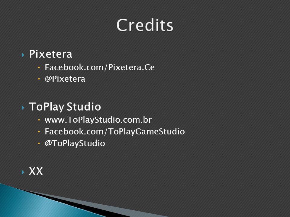  Pixetera  Facebook.com/Pixetera.Ce  @Pixetera  ToPlay Studio  www.ToPlayStudio.com.br  Facebook.com/ToPlayGameStudio  @ToPlayStudio  XX