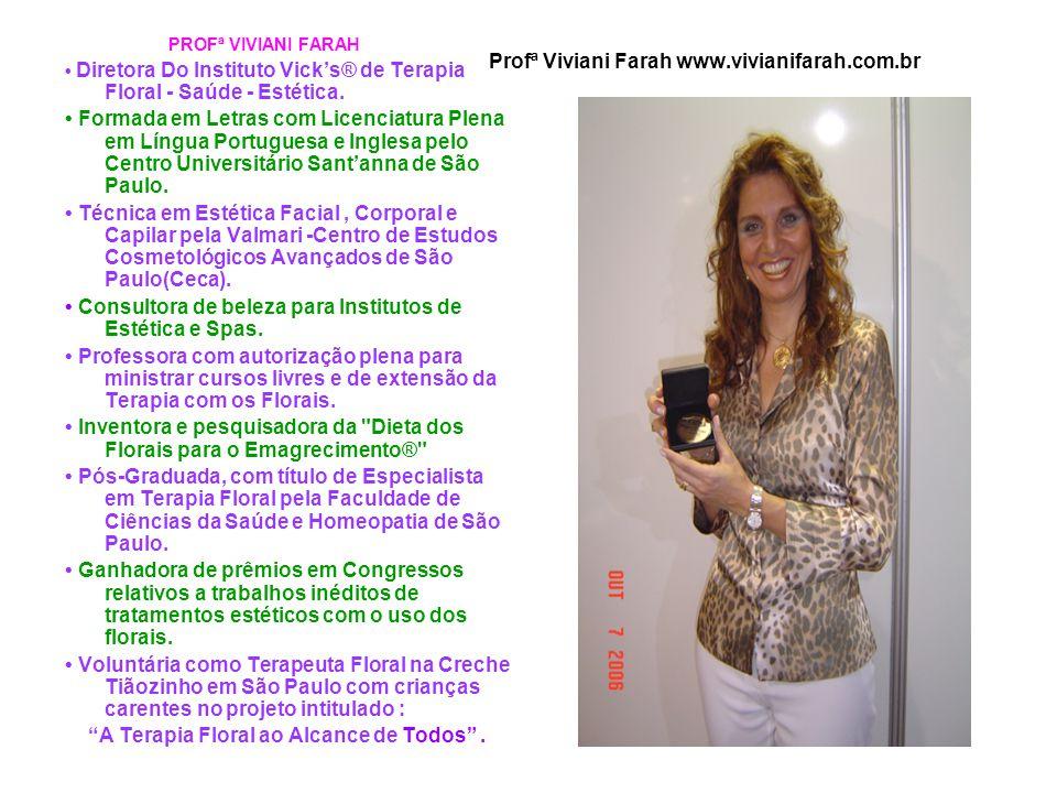 Profª Viviani Farah www.vivianifarah.com.br PROFª VIVIANI FARAH Diretora Do Instituto Vick's® de Terapia Floral - Saúde - Estética. Formada em Letras