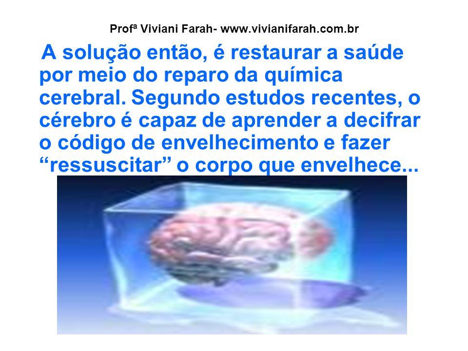 Profª Viviani Farah- www.vivianifarah.com.br A solução então, é restaurar a saúde por meio do reparo da química cerebral. Segundo estudos recentes, o