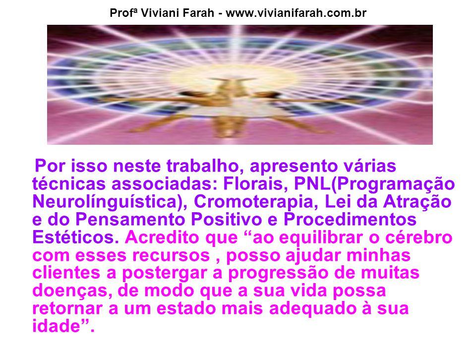 Profª Viviani Farah - www.vivianifarah.com.br Por isso neste trabalho, apresento várias técnicas associadas: Florais, PNL(Programação Neurolínguística), Cromoterapia, Lei da Atração e do Pensamento Positivo e Procedimentos Estéticos.